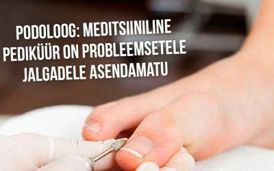 Podoloog: meditsiiniline pediküür on probleemsetele jalgadele asendamatu